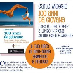 Dott. Carlo Maggio: 100 ANNI DA GIOVANE I segreti per vivere a lungo in piena salute fisica e mentale